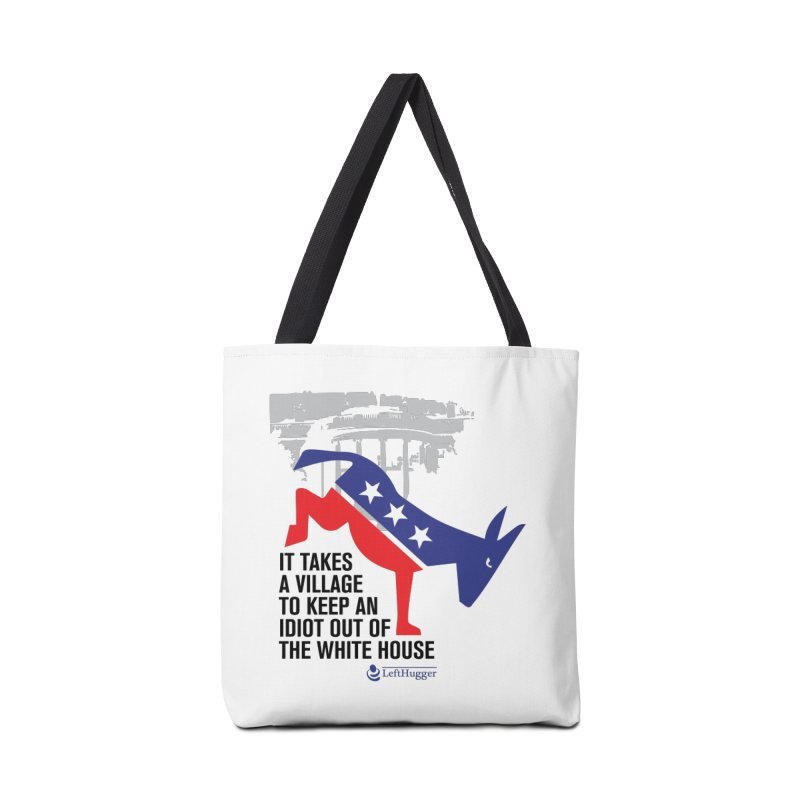 It takes a village to keep an idiot out of the White House Accessories Bag by Lefthugger