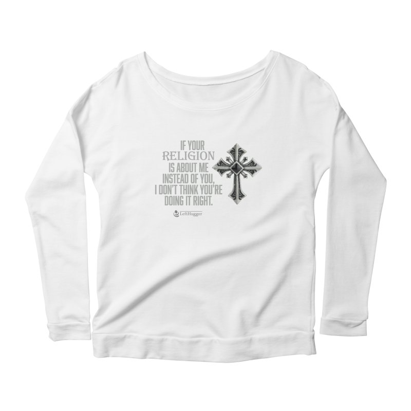 If your religion is about me instead of you... Women's Scoop Neck Longsleeve T-Shirt by Lefthugger