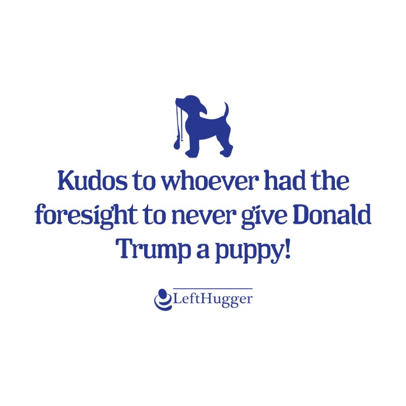 Don't give Donald Trump a Puppy by Lefthugger