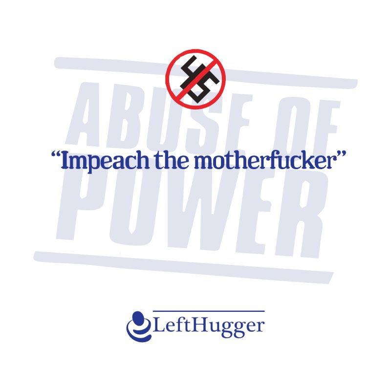 ABUSE OF POWER | Impeach the motherfucker by Lefthugger