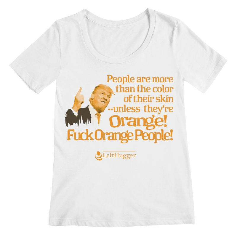 Fuck Orange People! 2 Women's Regular Scoop Neck by Lefthugger