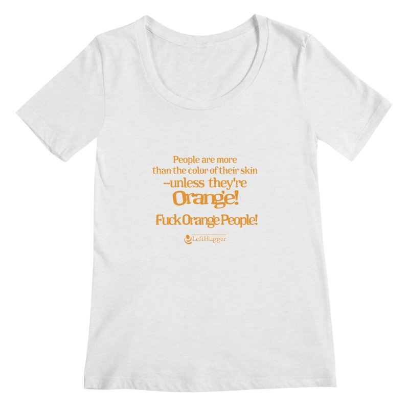 Fuck Orange People! Women's Regular Scoop Neck by Lefthugger