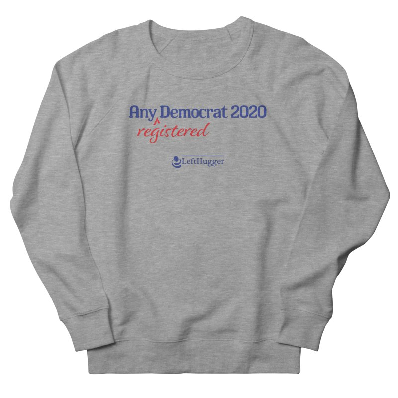 Any -Registered- Democrat 2020 Men's French Terry Sweatshirt by Lefthugger