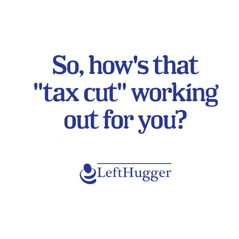 How's that tax cut? by Lefthugger