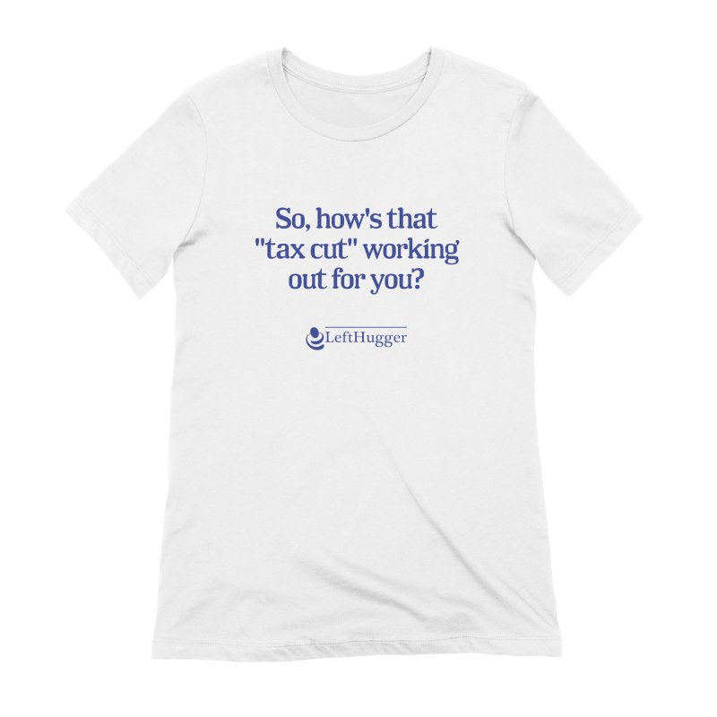How's that tax cut? Women's T-Shirt by Lefthugger