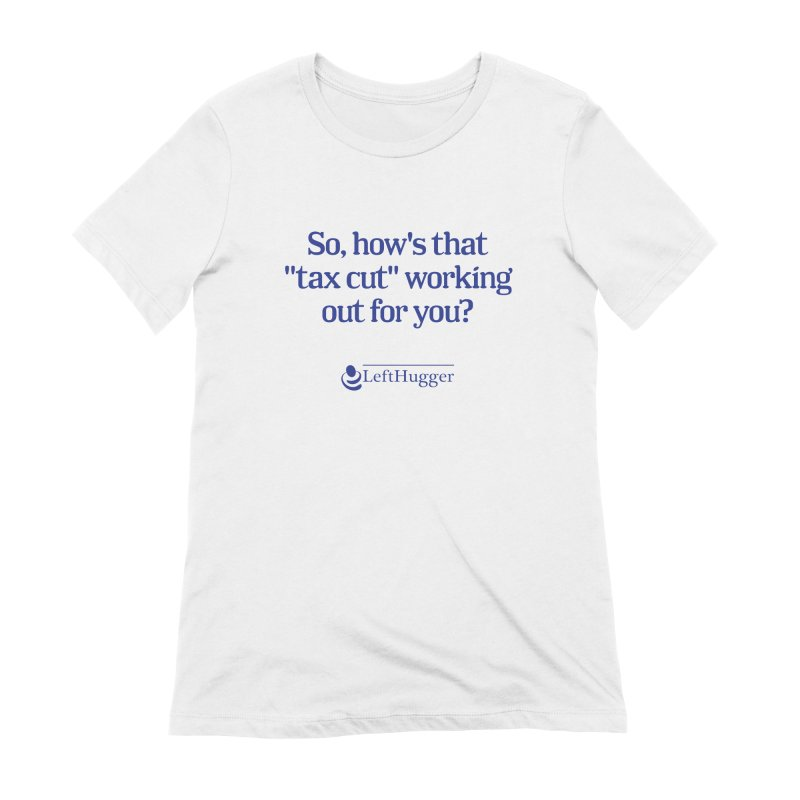 How's that tax cut? Women's Extra Soft T-Shirt by Lefthugger