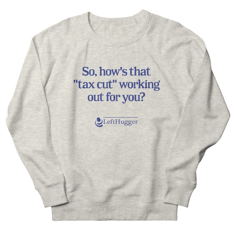 How's that tax cut? Men's French Terry Sweatshirt by Lefthugger