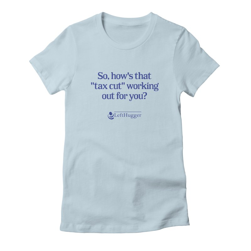 How's that tax cut? Women's Fitted T-Shirt by Lefthugger