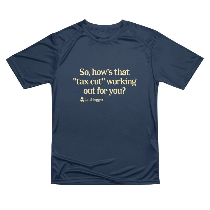 How's that tax cut? Women's Performance Unisex T-Shirt by Lefthugger