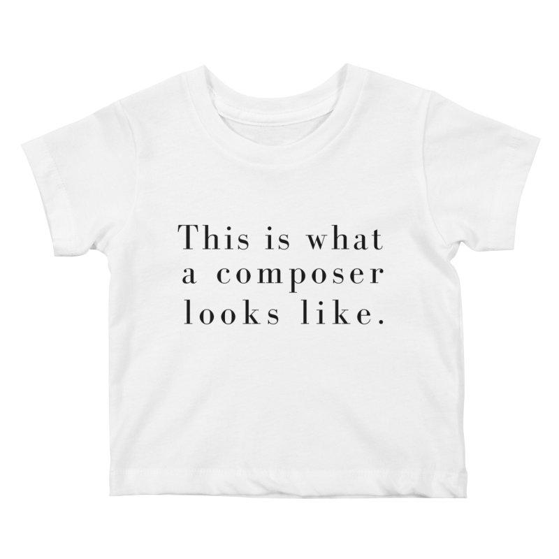 This is what a composer looks like. Kids Baby T-Shirt by Listening to Ladies's Artist Shop