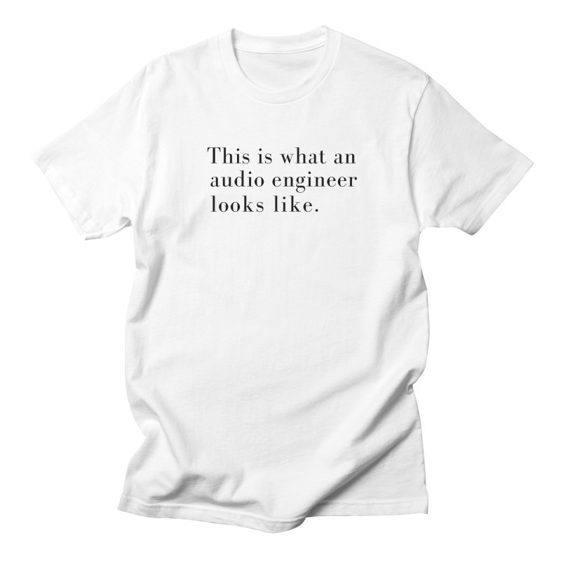 This is what an audio engineer looks like. Men's T-Shirt by Listening to Ladies's Artist Shop