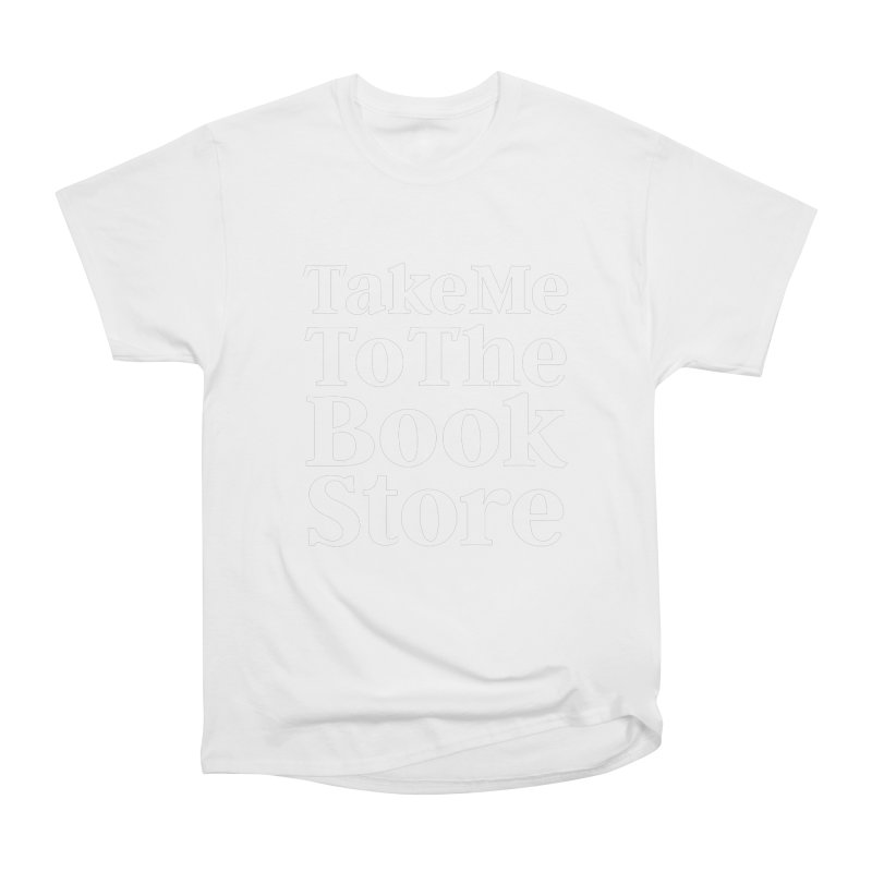 Take Me To The Book Store Women's Classic Unisex T-Shirt by Literary Swag