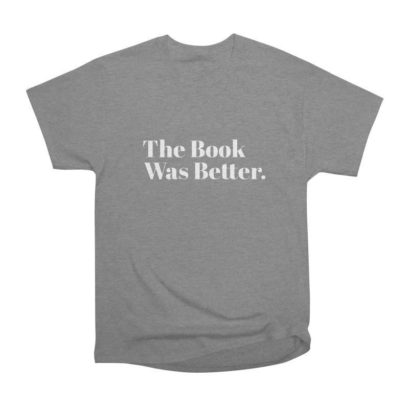 The Book Was Better Women's Heavyweight Unisex T-Shirt by Literary Swag