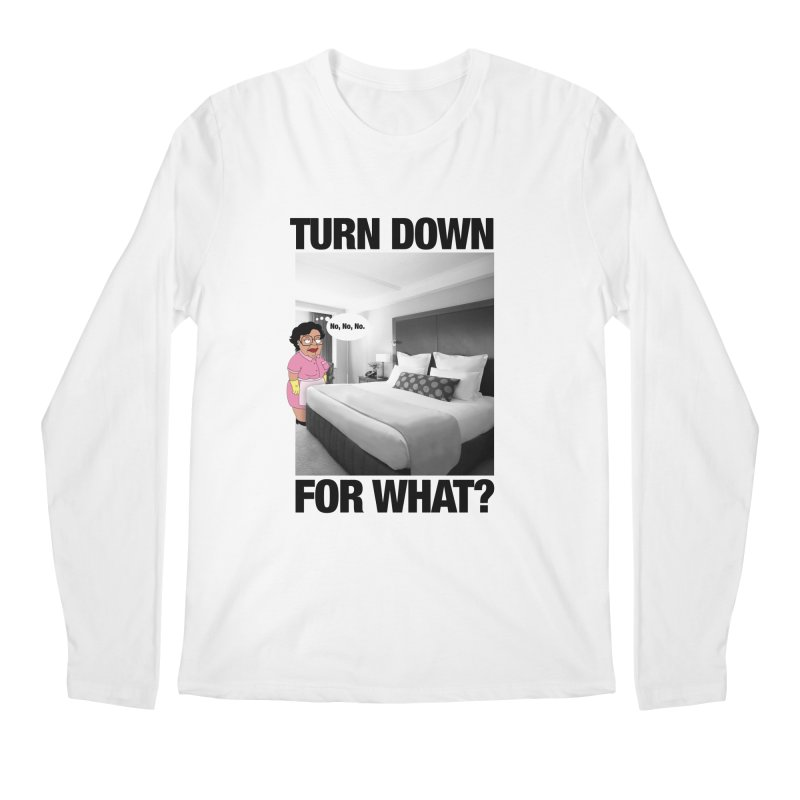 TURN DOWN FOR WHAT? Men's Longsleeve T-Shirt by litoq's Artist Shop