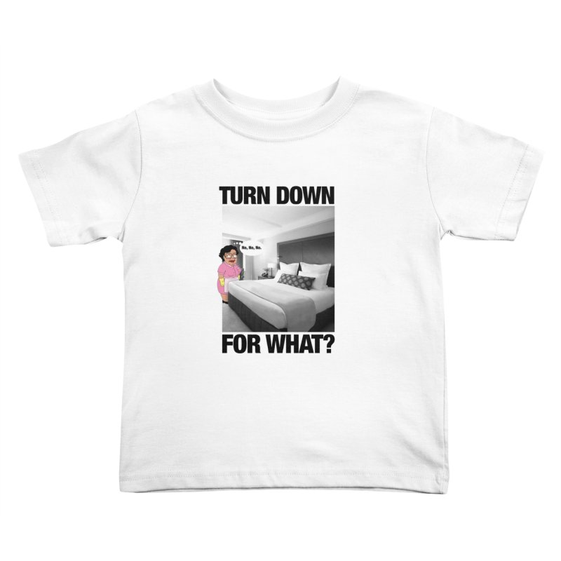 TURN DOWN FOR WHAT? Kids Toddler T-Shirt by litoq's Artist Shop