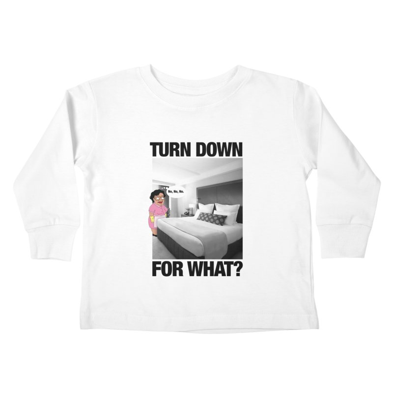 TURN DOWN FOR WHAT? Kids Toddler Longsleeve T-Shirt by litoq's Artist Shop