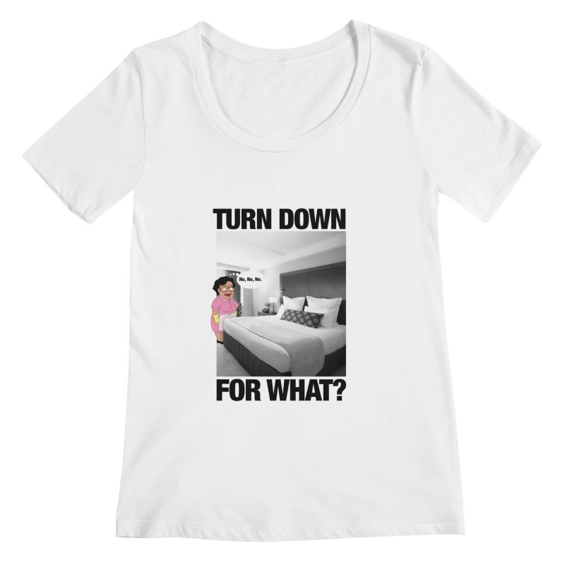 TURN DOWN FOR WHAT? Women's Scoopneck by litoq's Artist Shop