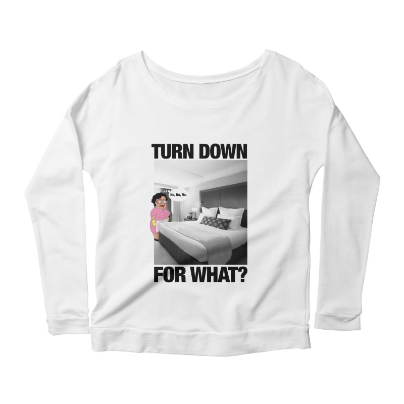 TURN DOWN FOR WHAT? Women's Longsleeve Scoopneck  by litoq's Artist Shop