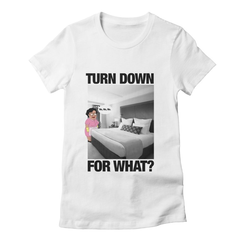 TURN DOWN FOR WHAT? Women's Fitted T-Shirt by litoq's Artist Shop
