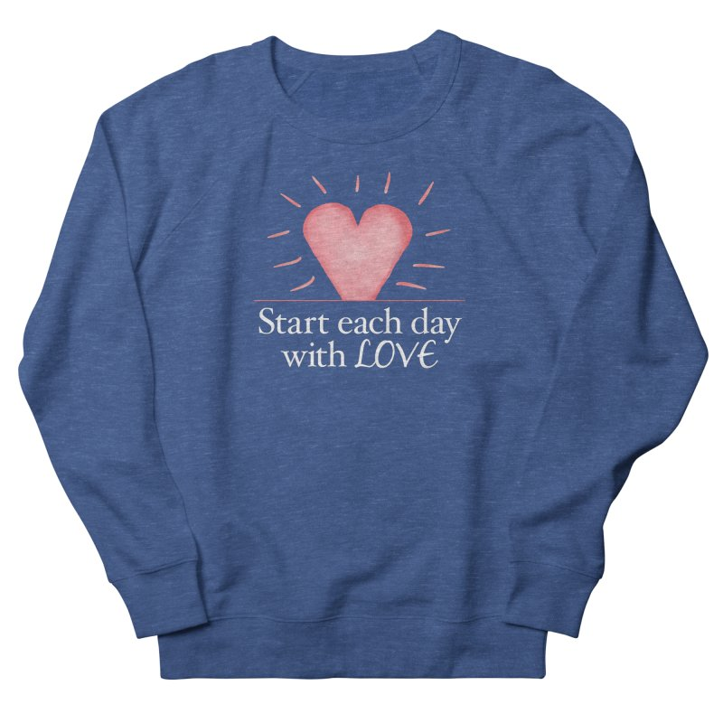 Start Each Day With Love Women's French Terry Sweatshirt by Livy's Hope Shop