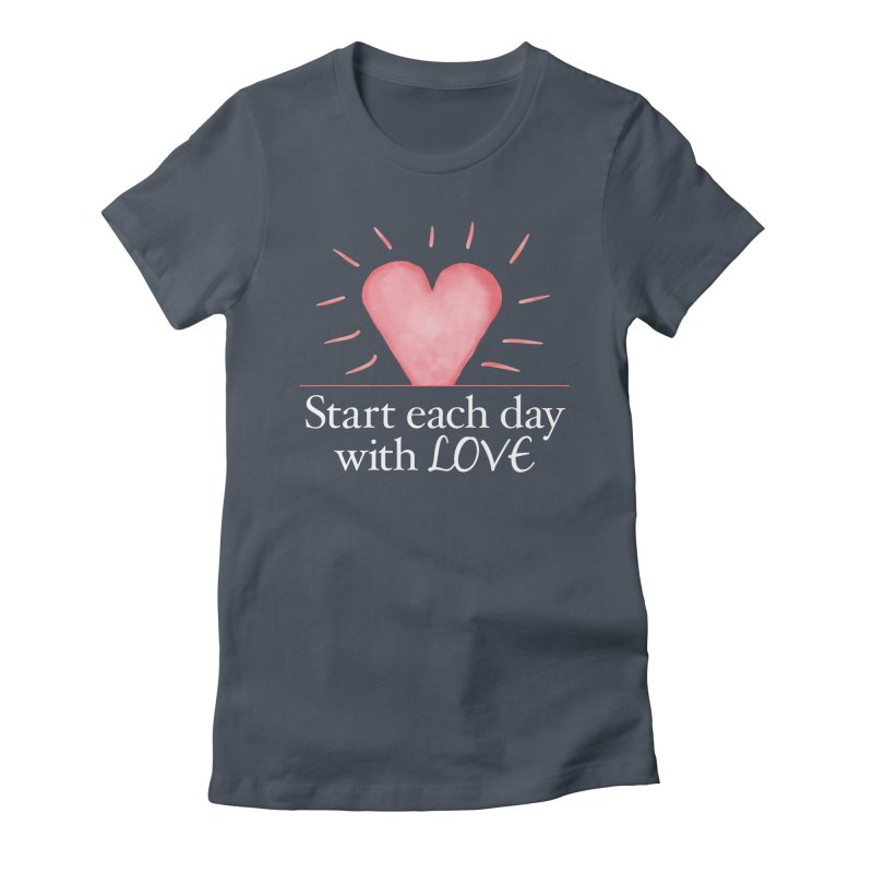 Start Each Day With Love Women's T-Shirt by Livy's Hope Shop