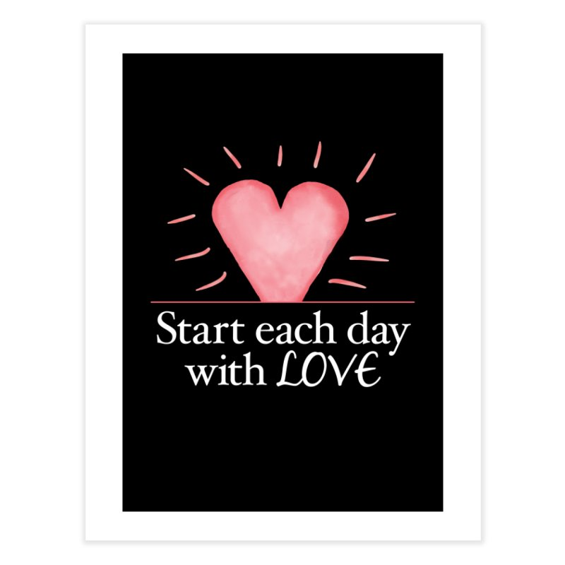 Start Each Day With Love Home Fine Art Print by Livy's Hope Shop