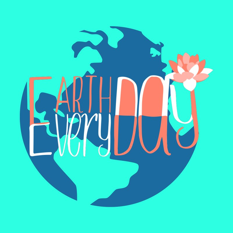Earth Day Every Day by LLUMA Creative Design