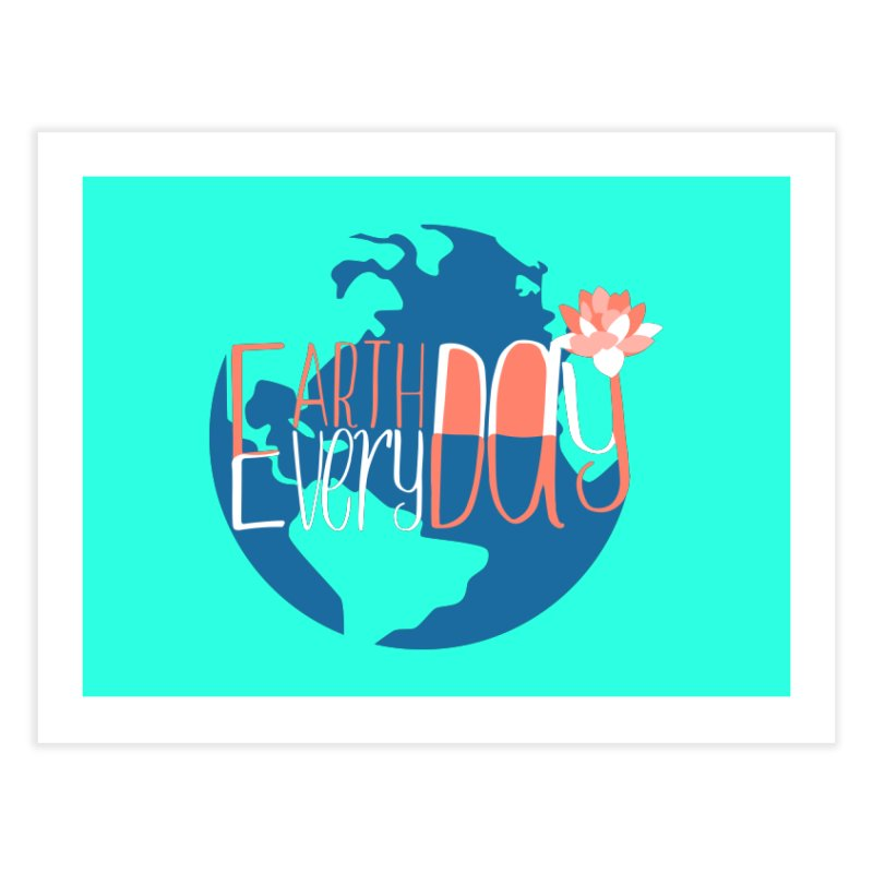 Earth Day Every Day Home Fine Art Print by LLUMA Creative Design