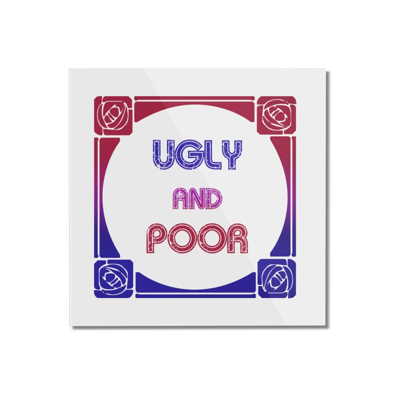 Ugly and Poor Home Mounted Acrylic Print by lostsigil's Artist Shop