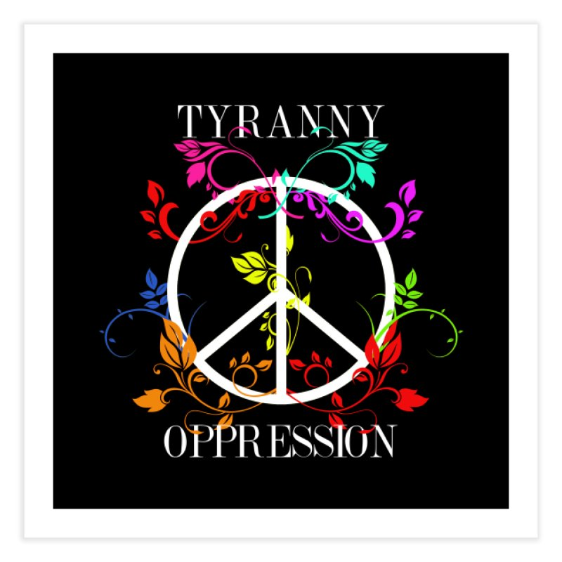 All you need is Oppression Home Fine Art Print by lostsigil's Artist Shop