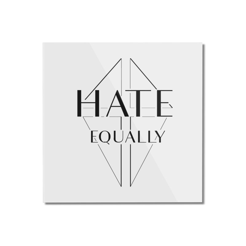 Hate equally Home Mounted Acrylic Print by lostsigil's Artist Shop
