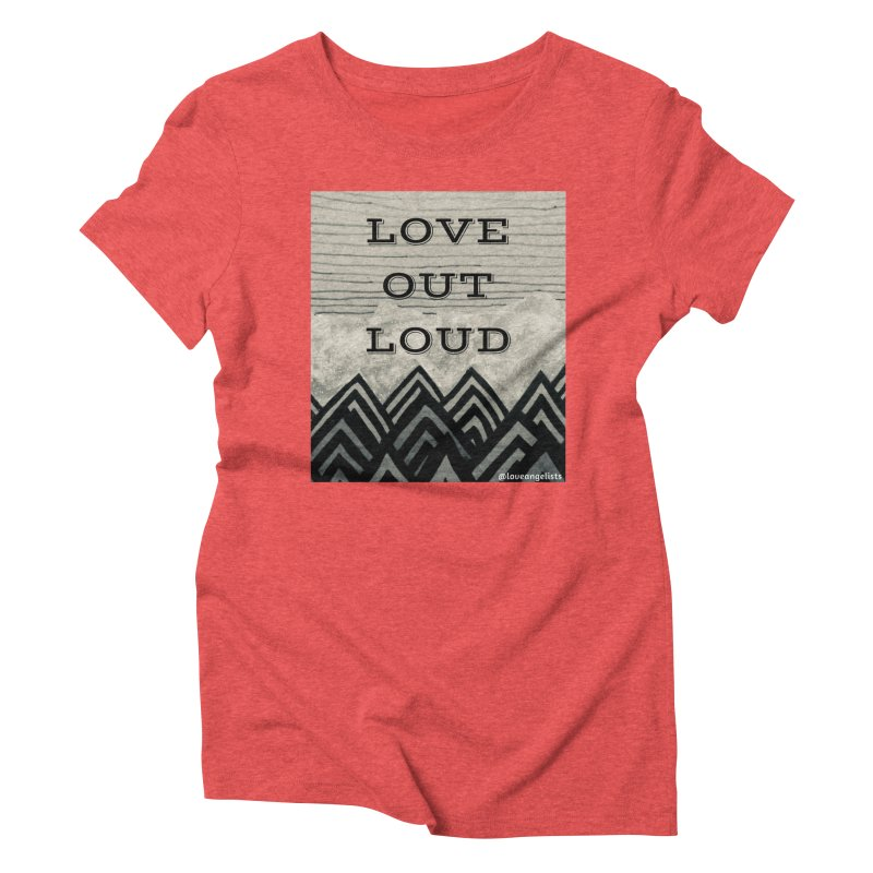 Love Out Loud Women's Triblend T-Shirt by Loveangelists Swag
