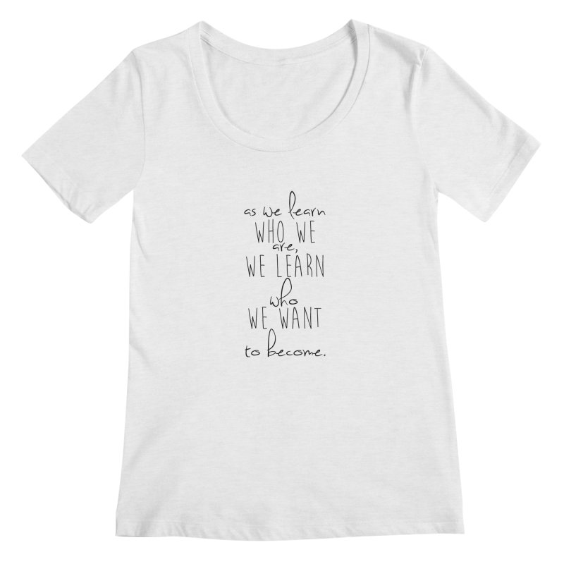 As We Learn Who We Are Women's Regular Scoop Neck by Love the Crazy Life