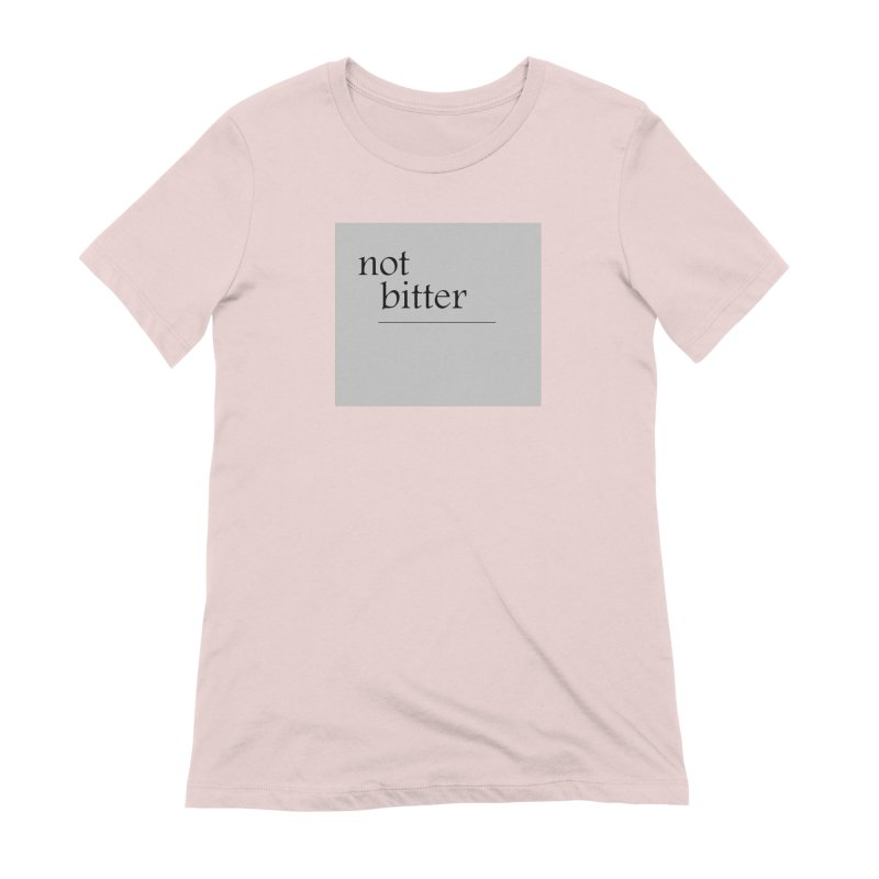 not bitter Women's Extra Soft T-Shirt by loveunbroken's Artist Shop