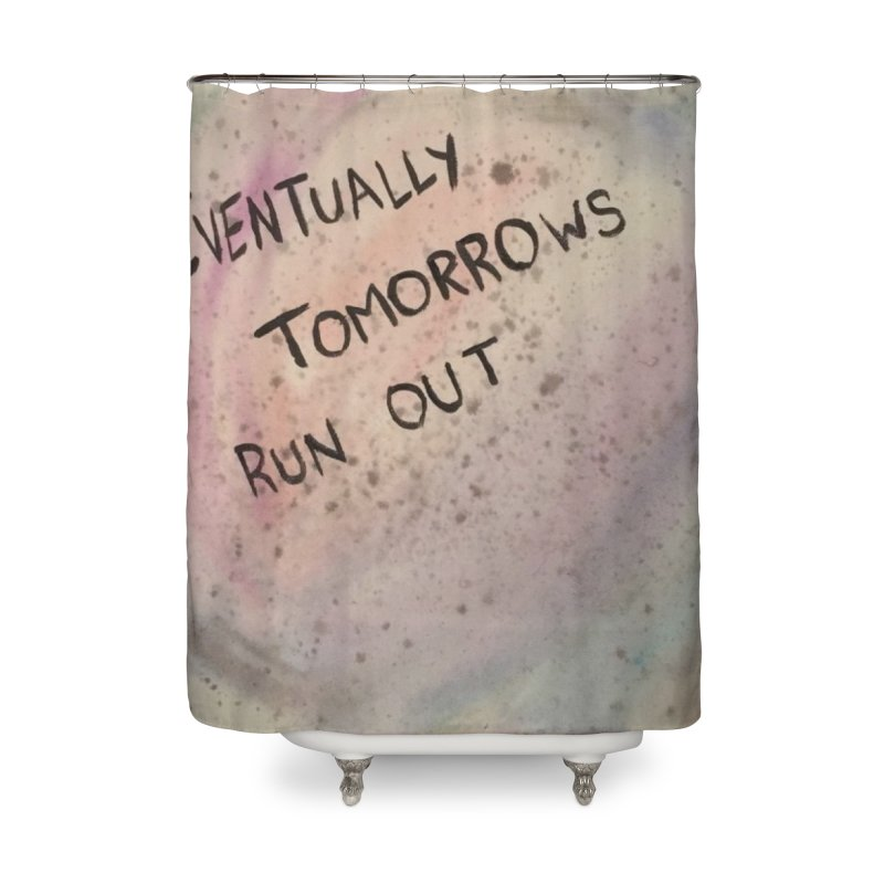 no tomorrows Home Shower Curtain by loveunbroken's Artist Shop