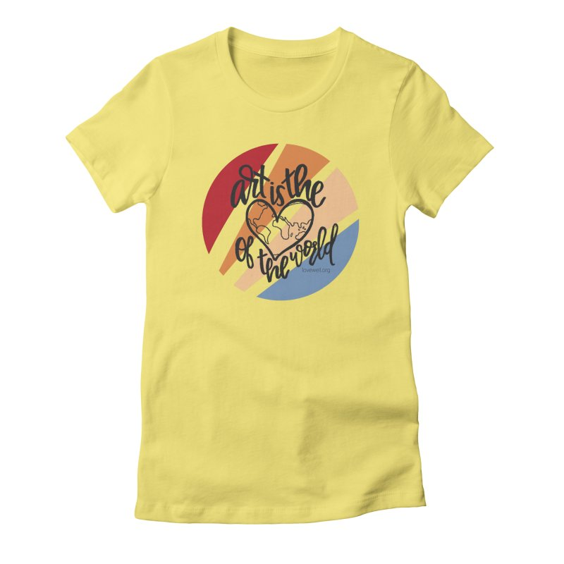 Art is the Heart of the World Women's T-Shirt by Love Well's Artist Shop