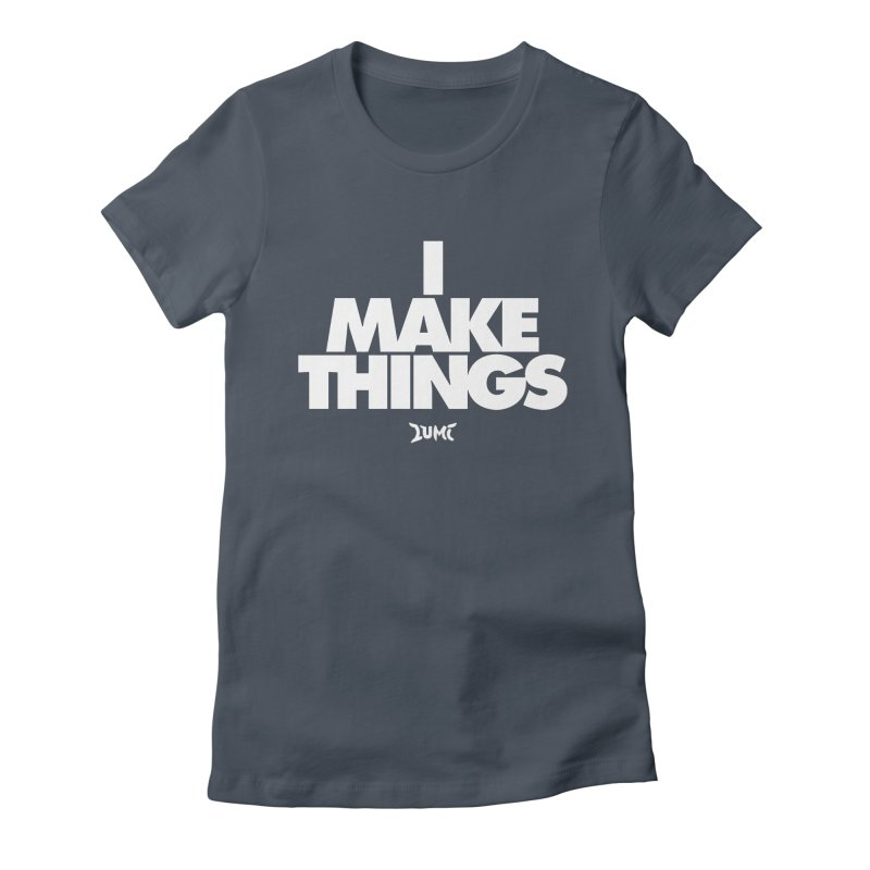 I Make Things Women's T-Shirt by Lumi