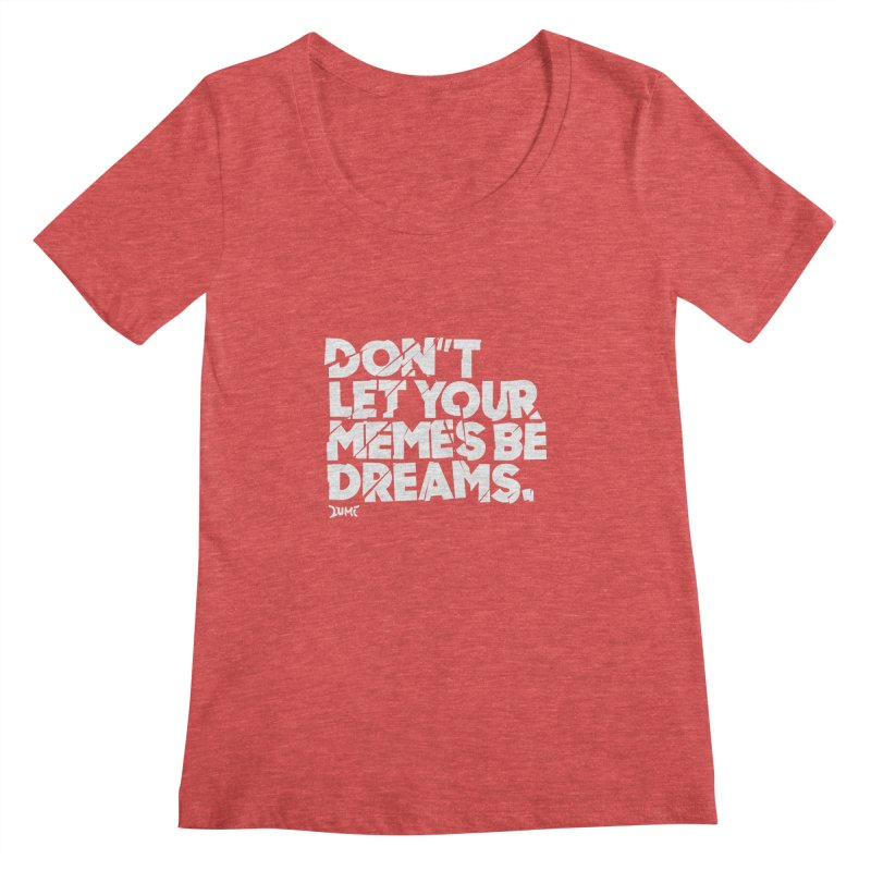 Don't Let Your Memes Be Dreams Women's Scoopneck by Lumi
