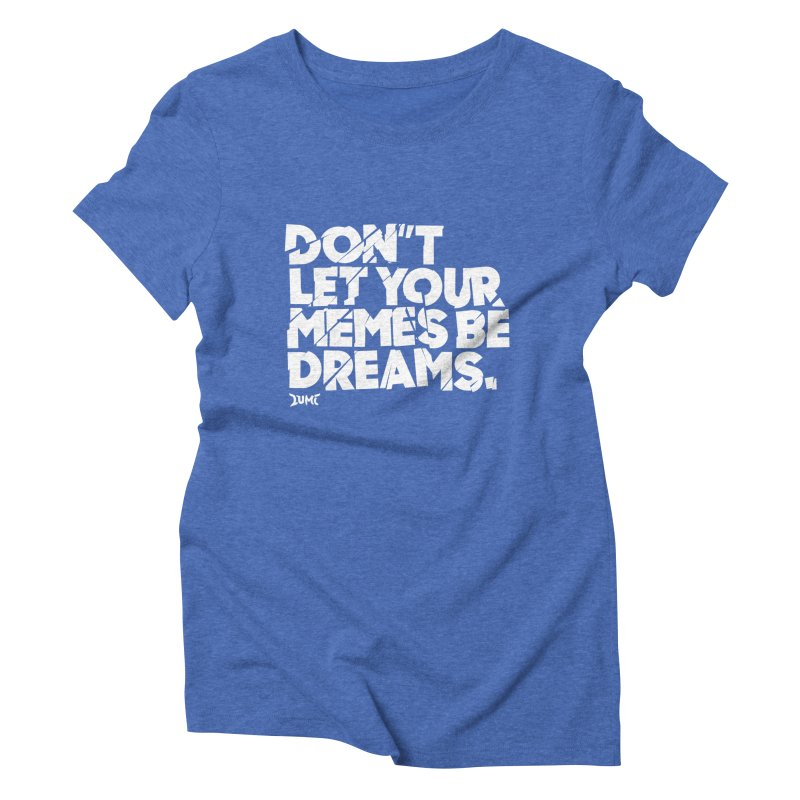Don't Let Your Memes Be Dreams Women's Triblend T-Shirt by Lumi
