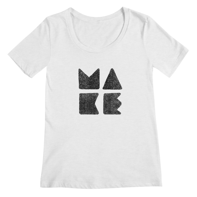 MAKE Women's Scoop Neck by lunchboxbrain's Artist Shop