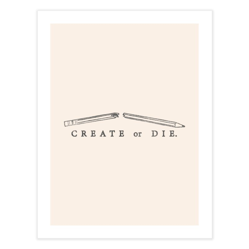 Create or Die Home Fine Art Print by lunchboxbrain's Artist Shop