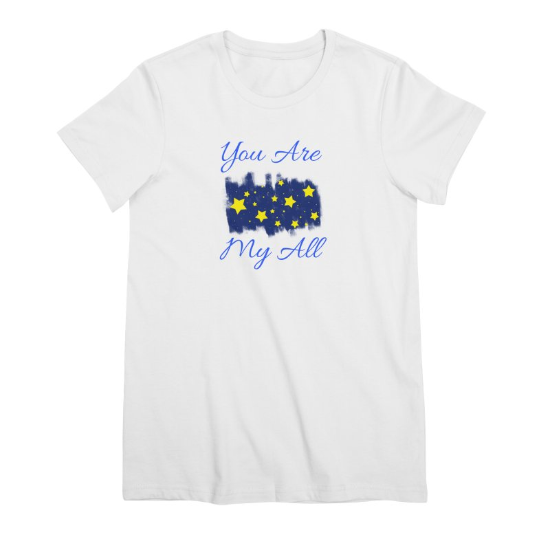 You Are My All Women's Premium T-Shirt by Magic Pixel's Artist Shop