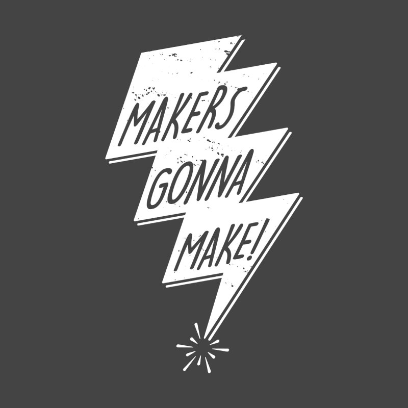Makers gonna make by Maker Wear