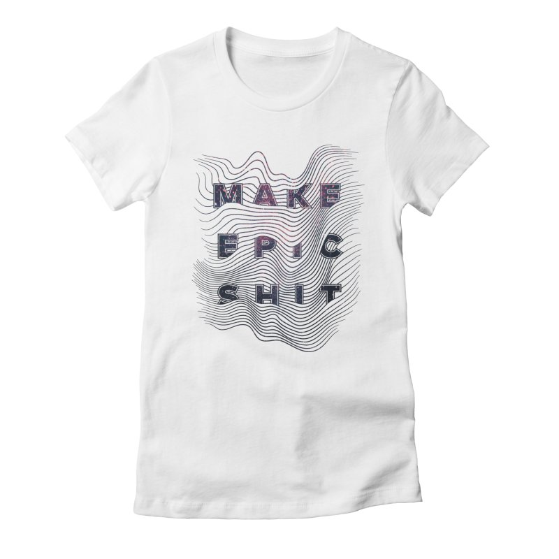 Make Epic Shit Women's Fitted T-Shirt by Maker Wear