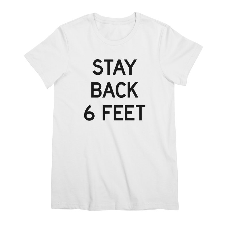 Stay Back 6 Feet Women's Premium T-Shirt by Make with Jake Nickell, The Coolest Dude on Earth!