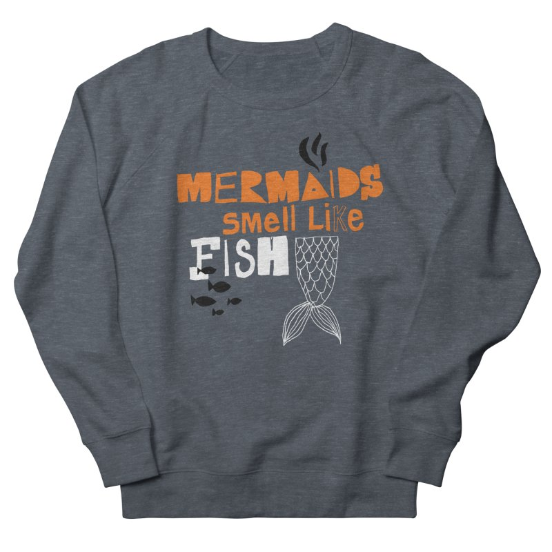 Mermaids Smell Like Fish Men's French Terry Sweatshirt by MAKI Artist Shop