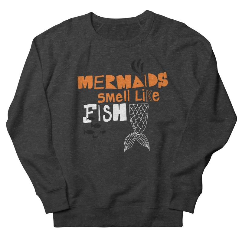 Mermaids Smell Like Fish Men's French Terry Sweatshirt by MAKI Artist Shop