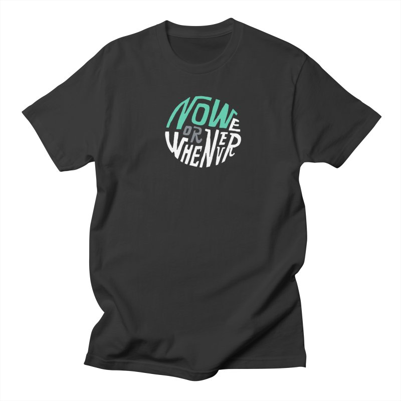 Now or Whenever Women's Regular Unisex T-Shirt by MAKI Artist Shop
