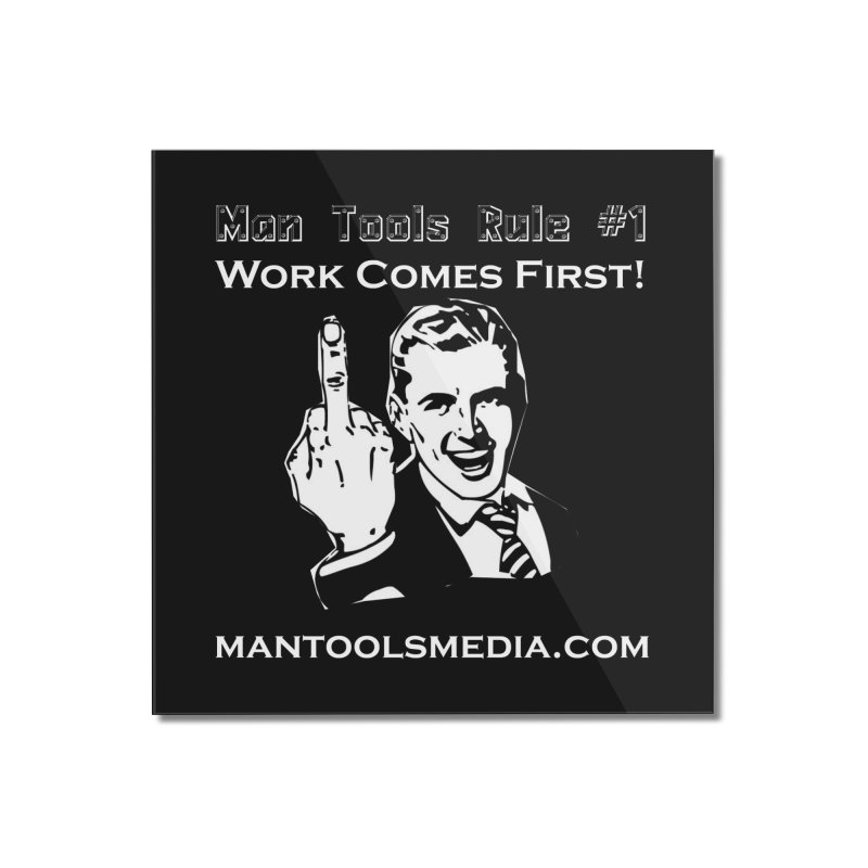 Work Comes First! Home Mounted Acrylic Print by Man Tools Merch
