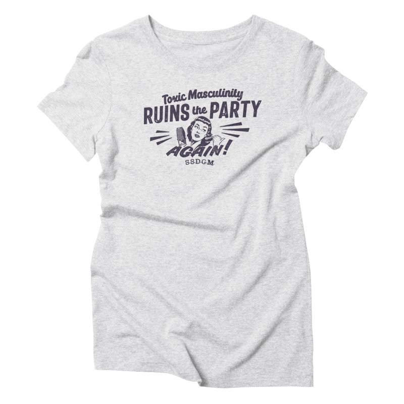 Toxic Masculinity Ruins the Party, Again - Retro Radio Women's Triblend T-Shirt by March1Studios on Threadless
